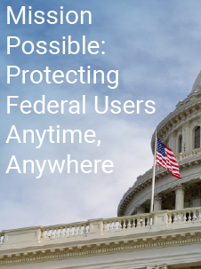 Mission Possible: Protecting Federal Users Anytime, Anywhere